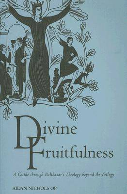Divine Fruitfulness: A Guide to Balthasar's Theology Beyond the Trilogy