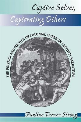 Captive Selves, Captivating Others: The Politics And Poetics Of Colonial American Captivity Narratives