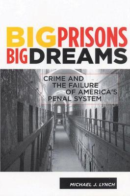 Big Prisons, Big Dreams: Crime and the Failure of America's Penal System