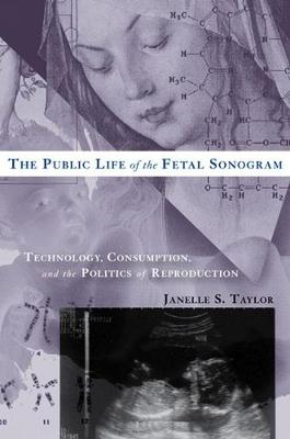 The Public Life of the Fetal Sonogram: Technology, Consumption, and the Politics of Reproduction