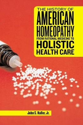 The History of American Homeopathy: From Rational Medicine to Holistic Health Care