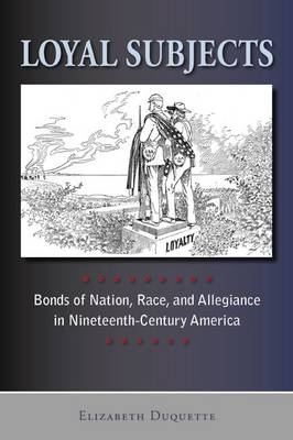 Loyal subjects: Bonds of nation, race and allegiance in nineteenth-century America