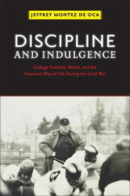 Discipline and Indulgence: College Football, Media, and the American Way of Life during the Cold War