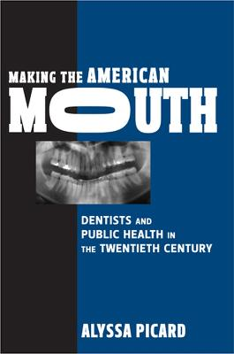 Making the American Mouth: Dentists and Public Health in the Twentieth Century