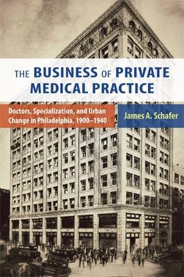 Business of Private Medical Practice: Doctors, Specialization, and Urban Change in Philadelphia, 1900-1940