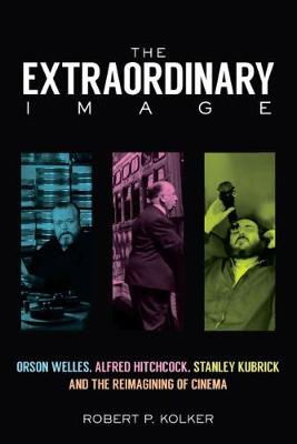 The Extraordinary Image: Orson Welles, Alfred Hitchcock, Stanley Kubrick, and the Reimagining of Cinema
