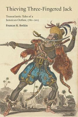 Thieving Three-Fingered Jack: Transatlantic Tales of a Jamaican Outlaw, 1780-2015