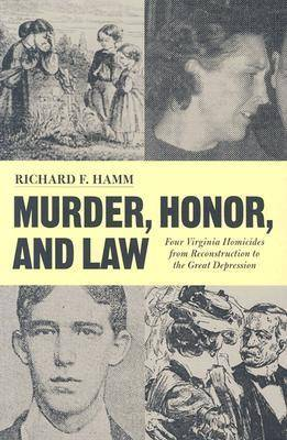 Murder, Honor and Law: Four Virginia Homicides from Reconstruction Through the Great Depression