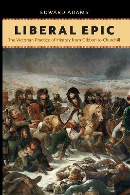 Liberal Epic: The Victorian Practice of History from Gibbon to Churchill