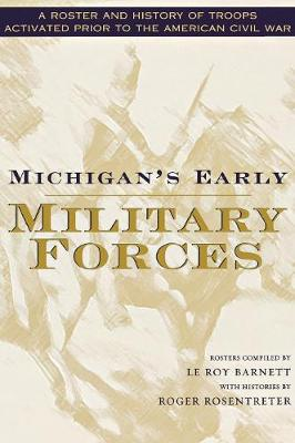 Michigan's Early Military Forces: A Roster and History of Troops Activated Prior to the American Civil War