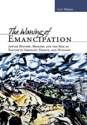 The Waning of Emancipation: Jewish History, Memory, and the Rise of Fascism in Germany, France, and Hungary