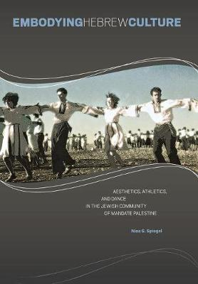 Embodying Hebrew Culture: Aesthetics, Athletics and Dance in the Jewish Community of Mandate Palestine