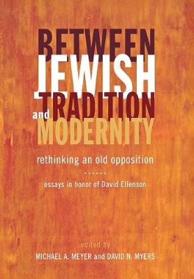 Between Jewish Tradition and Modernity: Rethinking an Old Opposition Essays in Honor of David Ellenson