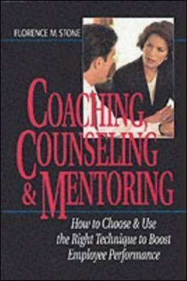 Coaching, Counseling and Mentoring: How to Choose and Use the Right Tool to Boost Employee Performance