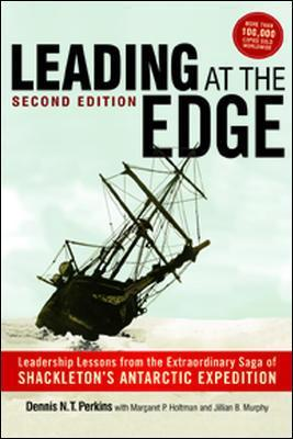 Leading at the Edge: Leadership Lessons from the Extraordinary Saga of Shackleton's Antarctic Expedition: Leadership Lessons from the Extraordinary Saga of Shackleton's Antarctic Expedition