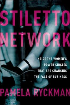 Stiletto Network: Inside the Women's Power Circles That Are Changing the Face of Business: Inside the Women's Power Circles That Are Changing the Face of Business
