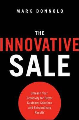 The Innovative Sale: Unleash Your Creativity for Better Customer Solutions and Extraordinary Results: Unleash Your Creativity for Better Customer Solutions and Extraordinary Results