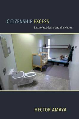 Citizenship Excess: Latino/as, Media, and the Nation