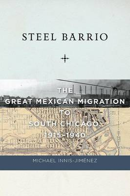 Steel Barrio: The Great Mexican Migration to South Chicago, 1915-1940