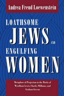 Loathsome Jews and Engulfing Women: Metaphors of Projection in the Works of Wyndham Lewis, Charles Williams, and Graham Greene