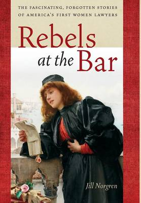 Rebels at the Bar: The Fascinating, Forgotten Stories of America's First Women Lawyers