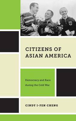 Citizens of Asian America: Democracy and Race during the Cold War