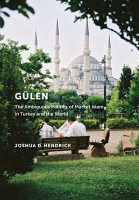 Gulen: The Ambiguous Politics of Market Islam in Turkey and the World