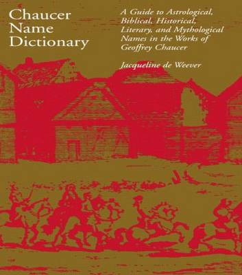 Chaucer Name Dictionary: A Guide to Astrological, Biblical, Historical, Literary and Mythological Names in the Works of Geoffrey Chaucer