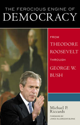 The Ferocious Engine of Democracy: From Theodore Roosevelt Through George W.Bush