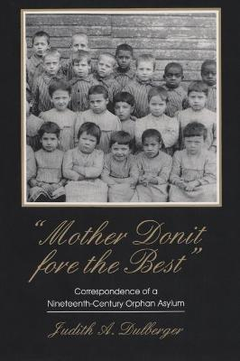 Mother Donit Fore the Best: Correspondence of a Nineteenth- Century Orphan Asylum