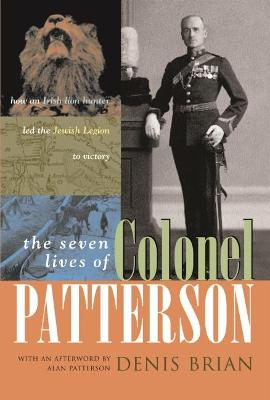 The Seven Lives of Colonel Patterson: How an Irish Lion Hunter Led the Jewish Legion to Victory