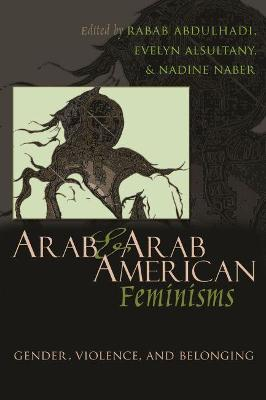 Arab and Arab American Feminisms: Gender, Violence, and Belonging