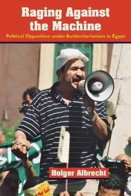 Raging Against the Machine: Political Opposition Under Authoritarianism in Egypt