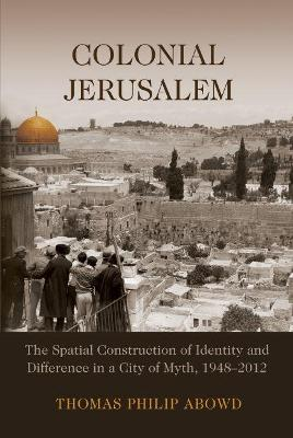 Colonial Jerusalem: The Spatial Construction of Identity and Difference in a City of Myth, 1948-2012