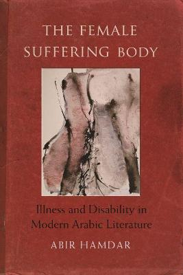 The Female Suffering Body: Illness and Disability in Modern Arabic Literature