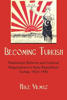 Becoming Turkish: Nationalist Reforms and Cultural Negotiations in Early Republican Turkey 1923-1945
