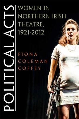 Political Acts: Women in Northern Irish Theatre, 1921-2012