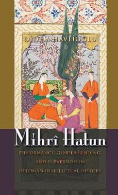 Mihri Hatun: Performance, Gender-Bending, and Subversion in Ottoman Intellectual History