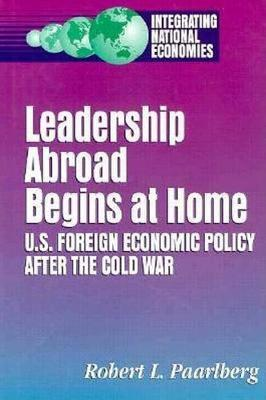 Leadership Abroad Begins at Home: U.S. Foreign Economic Policy After the Cold War