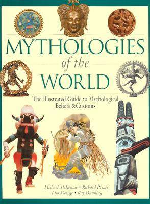 Mythologies of the World: The Illustrated Guide to Mythological Beliefs and Customs