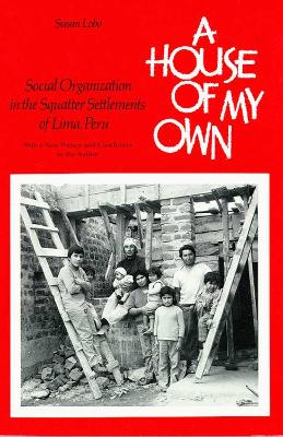 A House of My Own: Social Organization in the Squatter Settlements of Lima, Peru