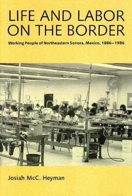 Life and Labor on the Border: Working People of Northeastern Sonora Mexico, 1886-1986