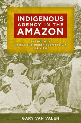 Indigenous Agency in the Amazon: The Mojos in Liberal and Rubber-Boom Bolivia, 1842-1932