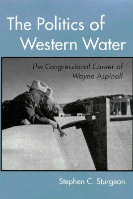 The Politics of Western Water: The Congressional Career of Wayne Aspinall