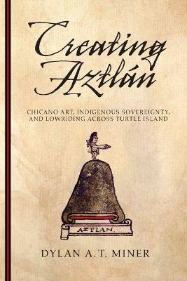 Creating Aztlan: Chicano Art, Indigenous Sovereignty, and Lowriding Across Turtle Island