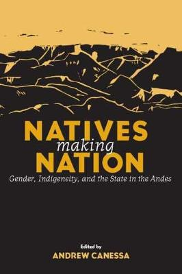 Natives Making Nation: Gender, Indigeneity and the State in the Andes