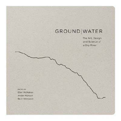 Ground|Water: The Art, Design and Science of a Dry River
