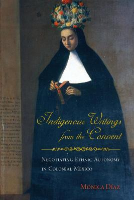 Indigenous Writings from the Convent: Negotiating Ethnic Autonomy in Colonial Mexico