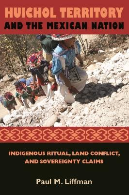 Huichol Territory and the Mexican Nation: Indigenous Ritual, Land Conflict, and Sovereignty Claims
