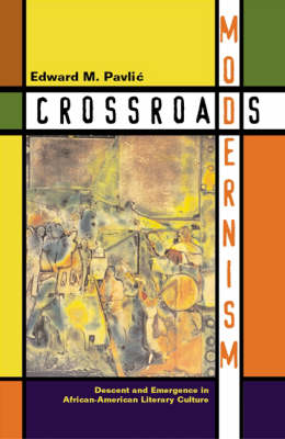Crossroads Modernism: Descent And Emergence In African-American Literary Culture
